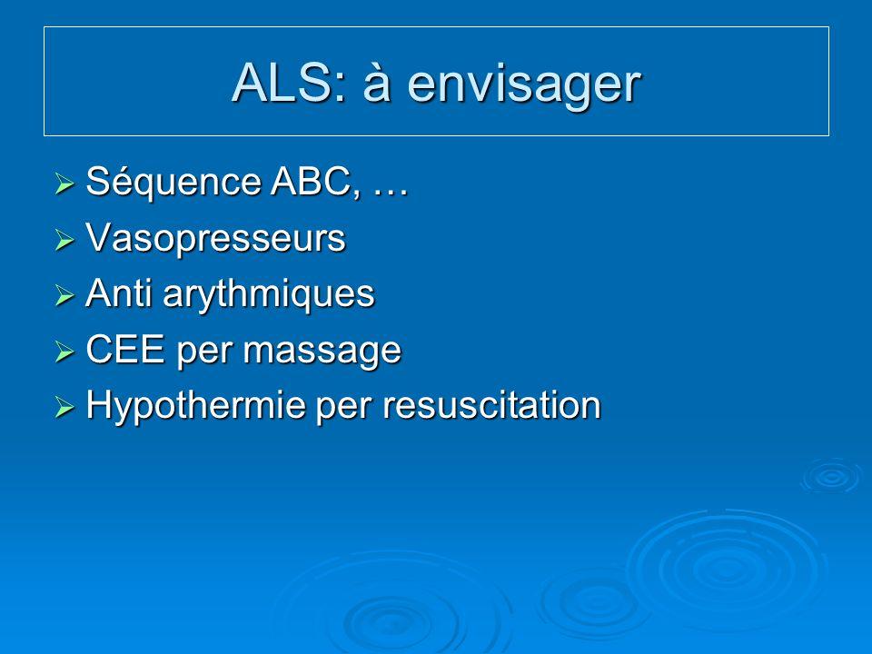 ALS: à envisager Séquence ABC, … Vasopresseurs Anti arythmiques