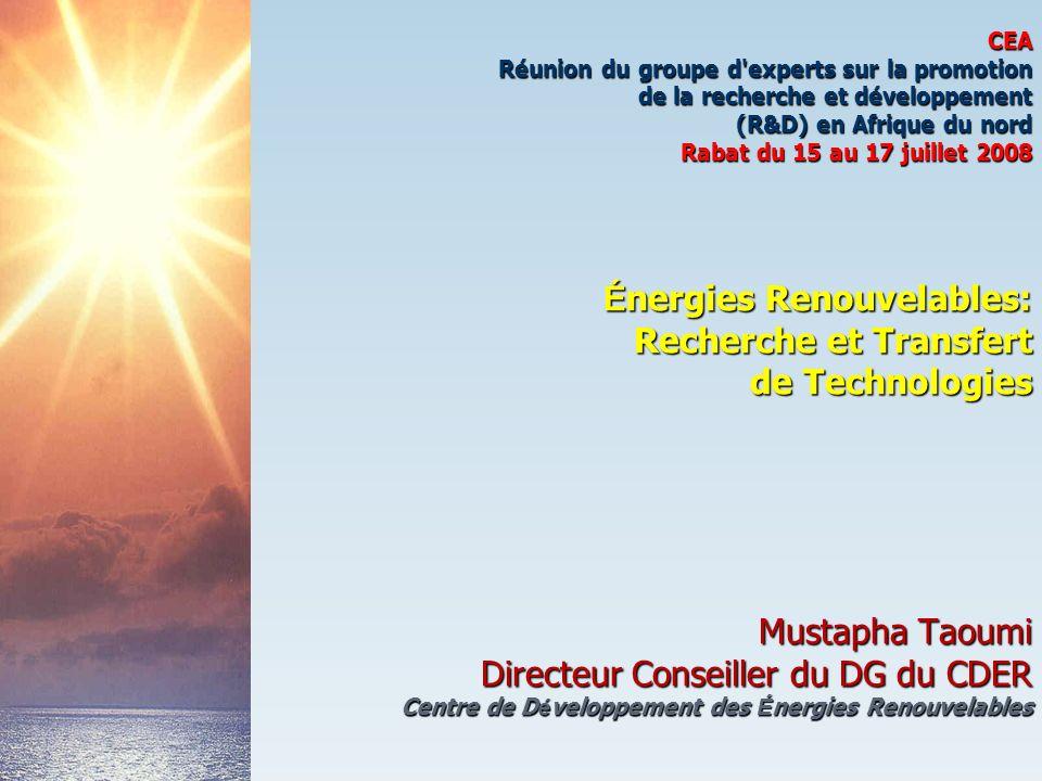 CEA Réunion du groupe d experts sur la promotion de la recherche et développement (R&D) en Afrique du nord Rabat du 15 au 17 juillet 2008 Énergies Renouvelables: Recherche et Transfert de Technologies Mustapha Taoumi Directeur Conseiller du DG du CDER Centre de Développement des Énergies Renouvelables
