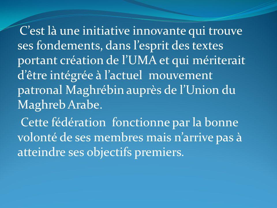 C'est là une initiative innovante qui trouve ses fondements, dans l'esprit des textes portant création de l'UMA et qui mériterait d'être intégrée à l'actuel mouvement patronal Maghrébin auprès de l'Union du Maghreb Arabe.