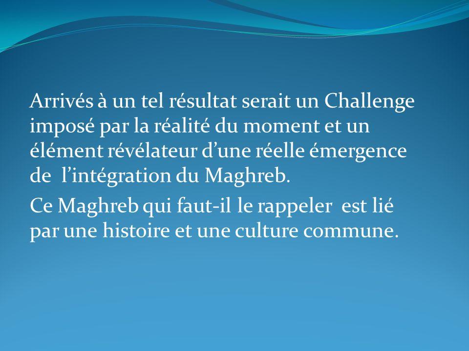 Arrivés à un tel résultat serait un Challenge imposé par la réalité du moment et un élément révélateur d'une réelle émergence de l'intégration du Maghreb.