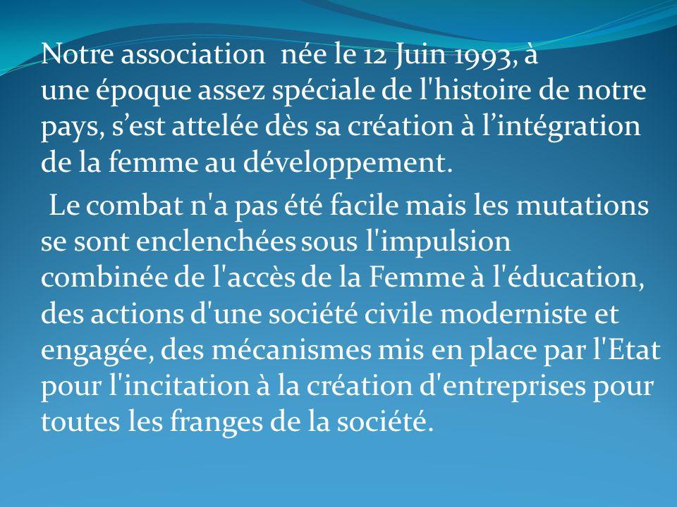 Notre association née le 12 Juin 1993, à une époque assez spéciale de l histoire de notre pays, s'est attelée dès sa création à l'intégration de la femme au développement.