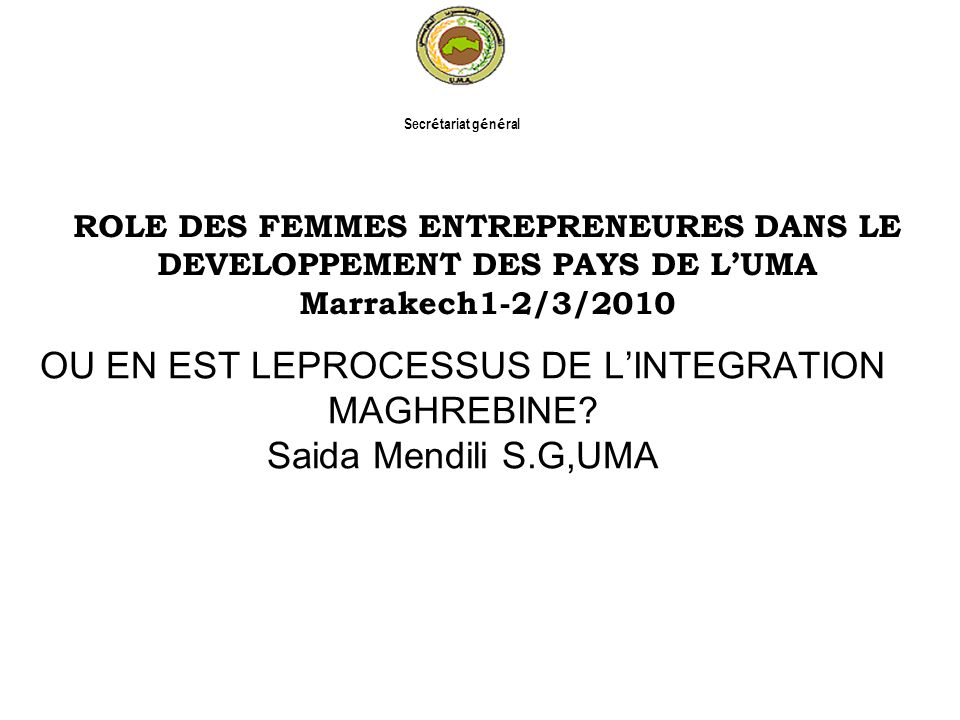 Secrétariat général OU EN EST LEPROCESSUS DE L'INTEGRATION MAGHREBINE Saida Mendili S.G,UMA.