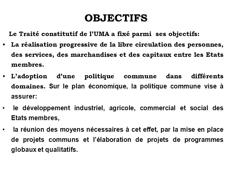 OBJECTIFS Le Traité constitutif de l'UMA a fixé parmi ses objectifs: