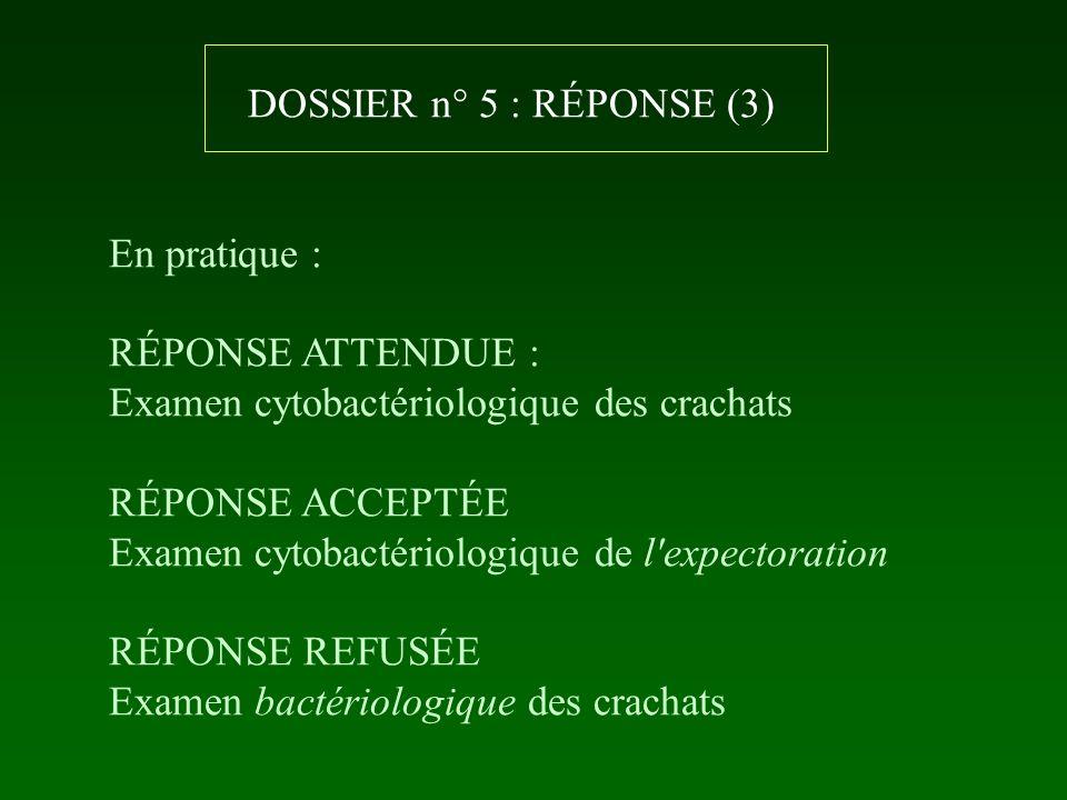 DOSSIER n° 5 : RÉPONSE (3) En pratique : RÉPONSE ATTENDUE : Examen cytobactériologique des crachats.