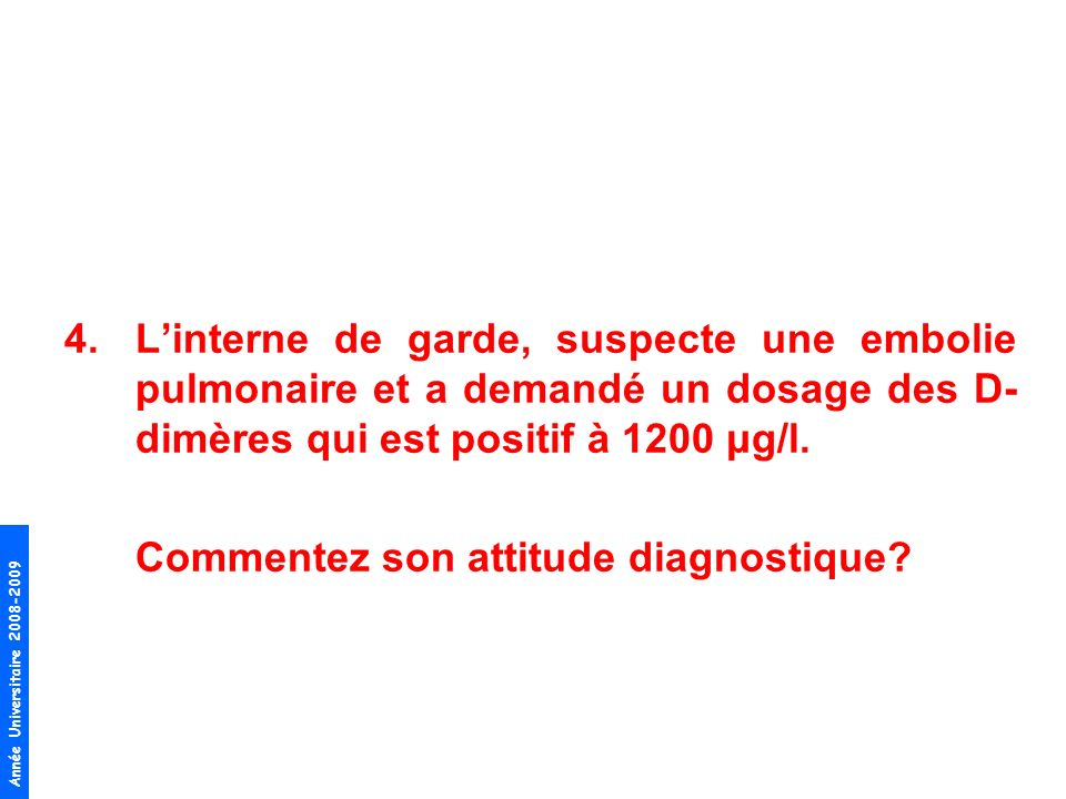 L'interne de garde, suspecte une embolie pulmonaire et a demandé un dosage des D-dimères qui est positif à 1200 μg/l.