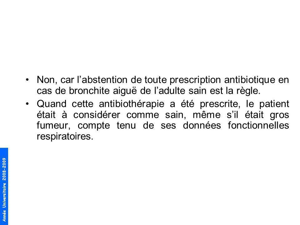Non, car l'abstention de toute prescription antibiotique en cas de bronchite aiguë de l'adulte sain est la règle.