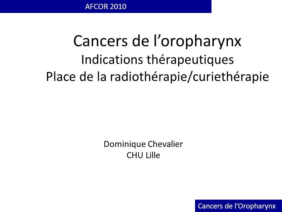 AFCOR 2010 Cancers de l'oropharynx Indications thérapeutiques Place de la radiothérapie/curiethérapie.