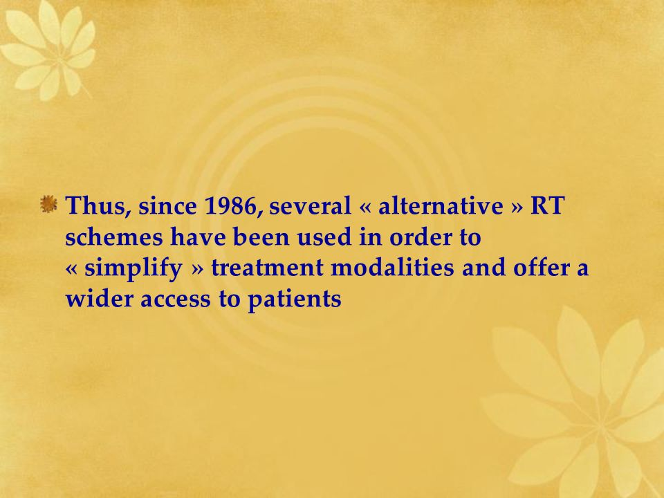 Thus, since 1986, several « alternative » RT schemes have been used in order to « simplify » treatment modalities and offer a wider access to patients
