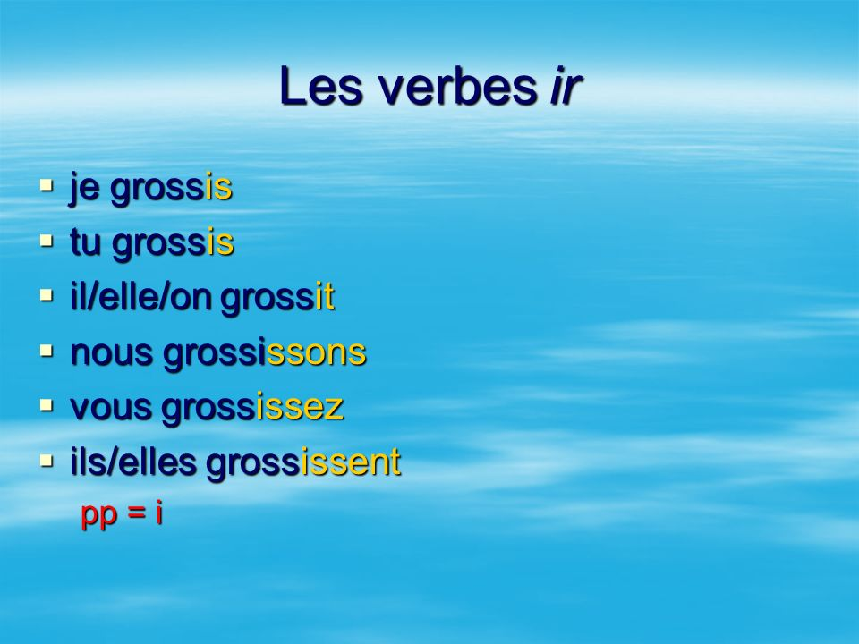 Les verbes ir je grossis tu grossis il/elle/on grossit