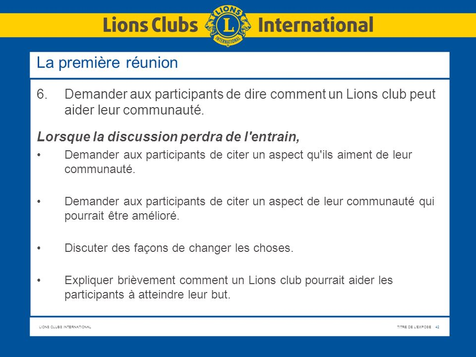 La première réunion6. Demander aux participants de dire comment un Lions club peut aider leur communauté.