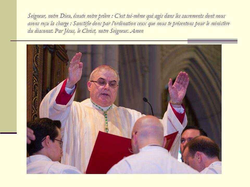 Seigneur, notre Dieu, écoute notre prière : C'est toi-même qui agis dans les sacrements dont nous avons reçu la charge : Sanctifie donc par l'ordination ceux que nous te présentons pour le ministère du diaconat.