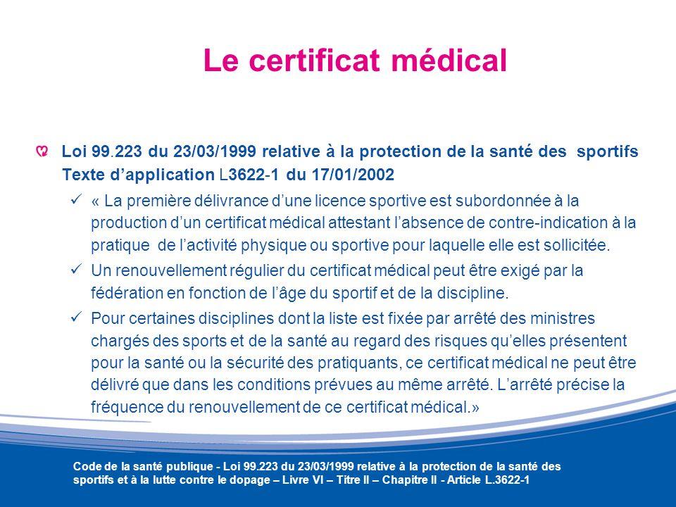 Le certificat médical Loi 99.223 du 23/03/1999 relative à la protection de la santé des sportifs Texte d'application L3622-1 du 17/01/2002.