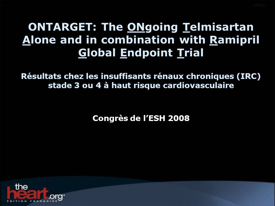 ONTARGET: The ONgoing Telmisartan Alone and in combination with Ramipril Global Endpoint Trial Résultats chez les insuffisants rénaux chroniques (IRC) stade 3 ou 4 à haut risque cardiovasculaire