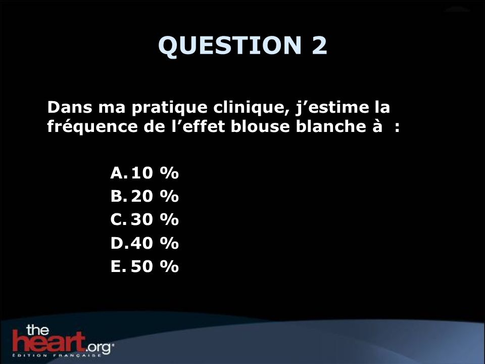 QUESTION 2Dans ma pratique clinique, j'estime la fréquence de l'effet blouse blanche à : 10 % 20 %