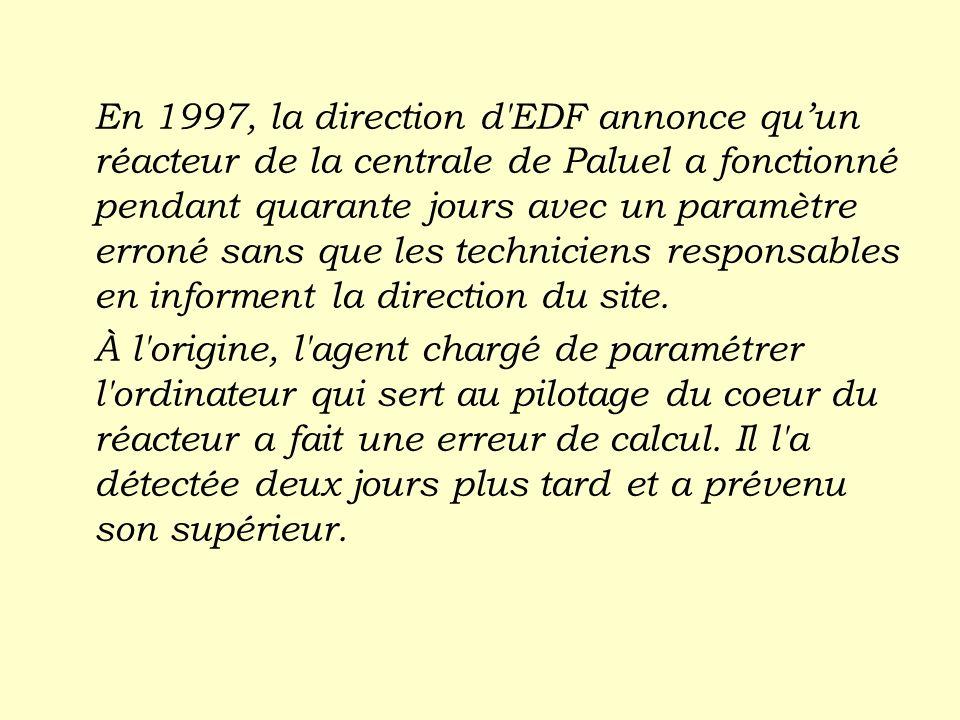 En 1997, la direction d EDF annonce qu'un réacteur de la centrale de Paluel a fonctionné pendant quarante jours avec un paramètre erroné sans que les techniciens responsables en informent la direction du site.