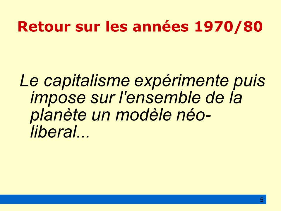 Le capitalisme expérimente puis impose sur l ensemble de la planète un modèle néo- liberal...