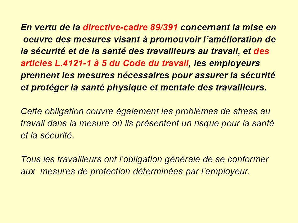 En vertu de la directive-cadre 89/391 concernant la mise en oeuvre des mesures visant à promouvoir l'amélioration de la sécurité et de la santé des travailleurs au travail, et des articles L.4121-1 à 5 du Code du travail, les employeurs prennent les mesures nécessaires pour assurer la sécurité et protéger la santé physique et mentale des travailleurs.