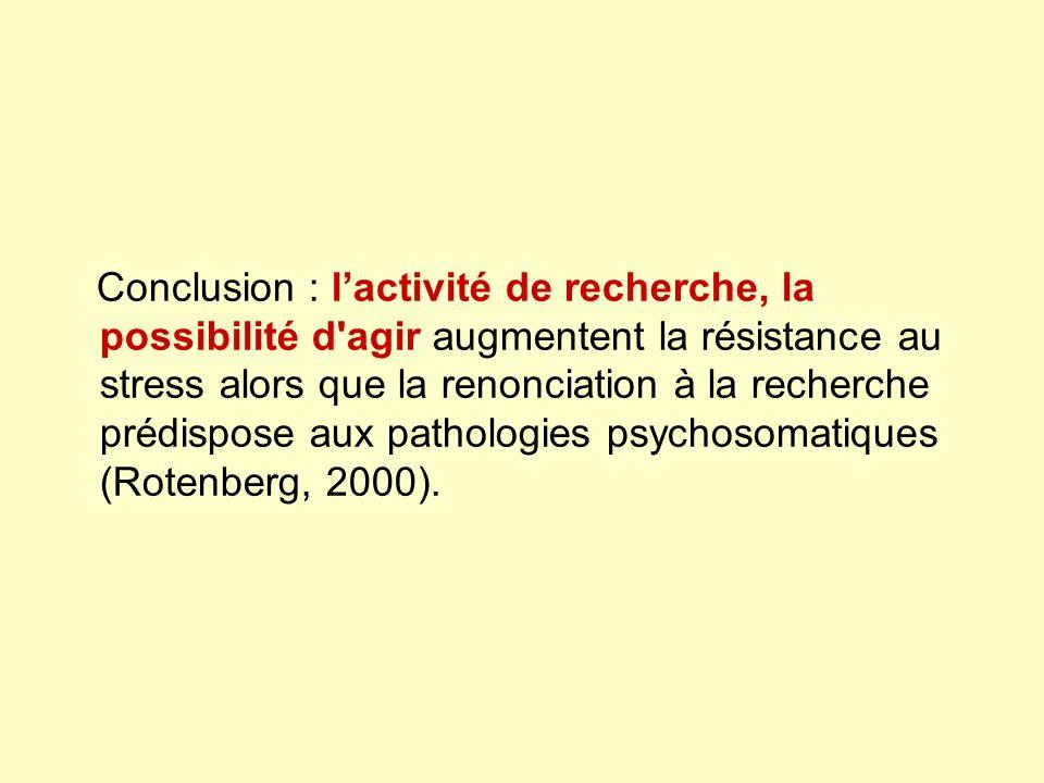 Conclusion : l'activité de recherche, la possibilité d agir augmentent la résistance au stress alors que la renonciation à la recherche prédispose aux pathologies psychosomatiques (Rotenberg, 2000).