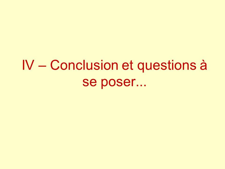 IV – Conclusion et questions à se poser...