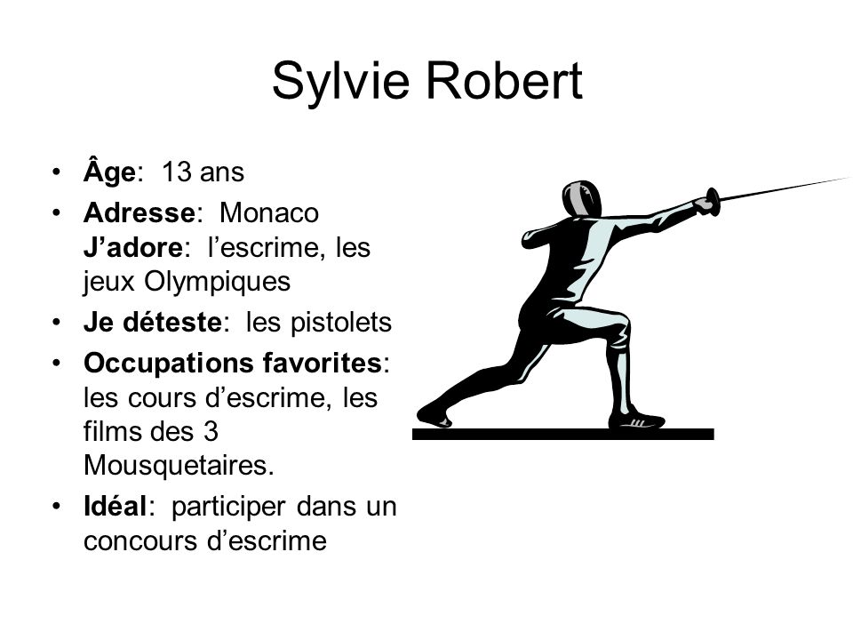 Sylvie Robert Âge: 13 ans. Adresse: Monaco J'adore: l'escrime, les jeux Olympiques. Je déteste: les pistolets.