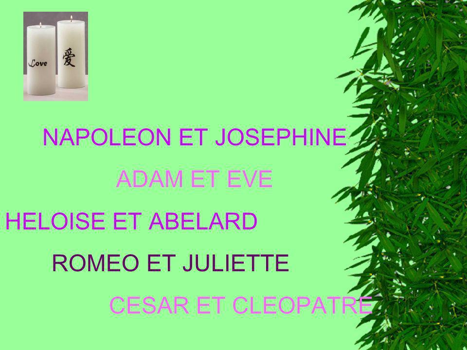 NAPOLEON ET JOSEPHINE ADAM ET EVE HELOISE ET ABELARD ROMEO ET JULIETTE CESAR ET CLEOPATRE