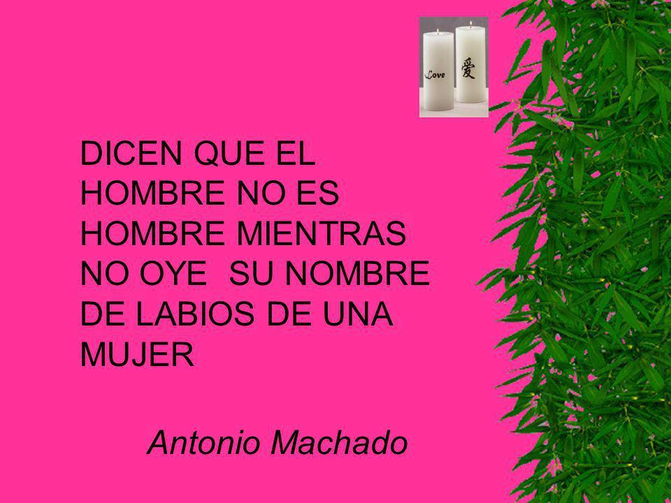 DICEN QUE EL HOMBRE NO ES HOMBRE MIENTRAS NO OYE SU NOMBRE DE LABIOS DE UNA MUJER