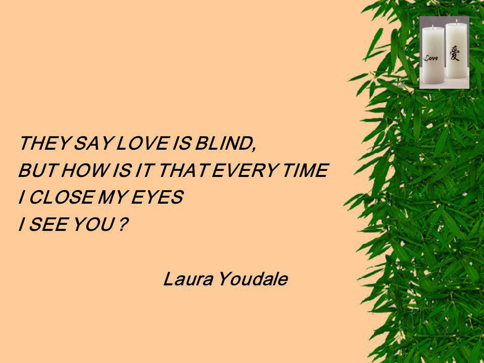 THEY SAY LOVE IS BLIND, BUT HOW IS IT THAT EVERY TIME I CLOSE MY EYES I SEE YOU Laura Youdale