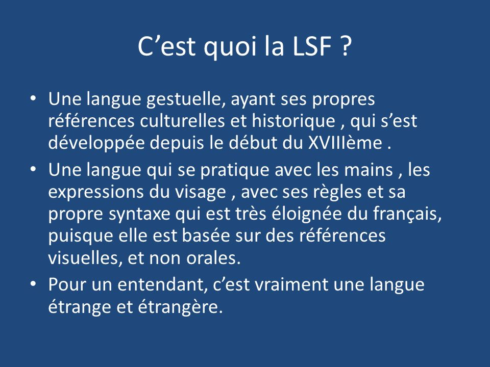 C'est quoi la LSF Une langue gestuelle, ayant ses propres références culturelles et historique , qui s'est développée depuis le début du XVIIIème .