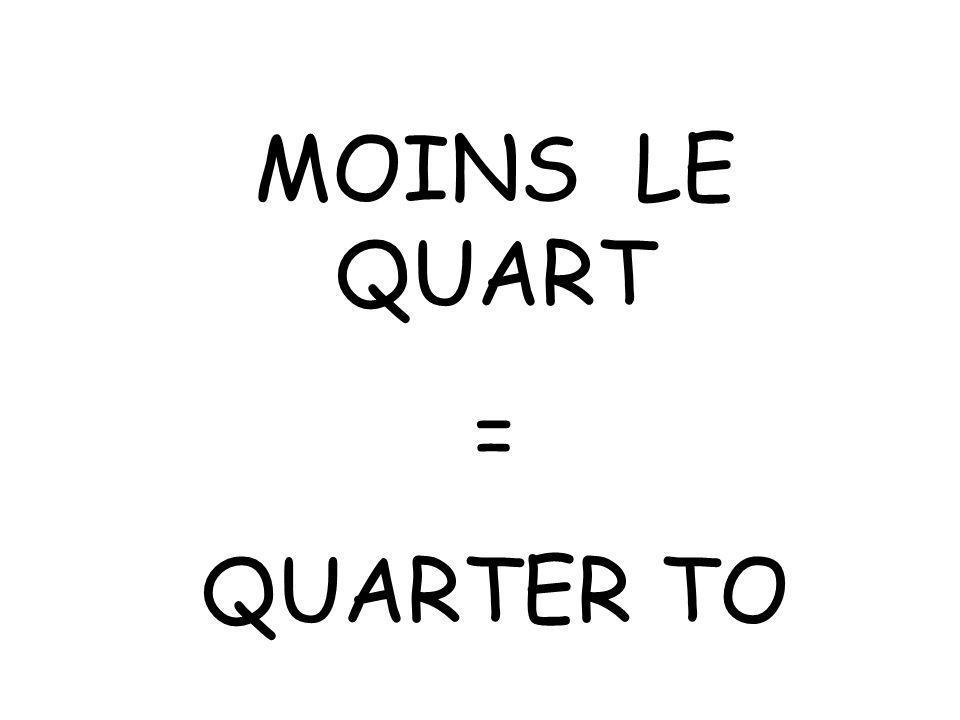 MOINS LE QUART = QUARTER TO