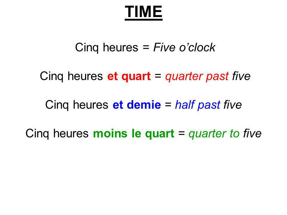 TIME Cinq heures = Five o'clock Cinq heures et quart = quarter past five Cinq heures et demie = half past five Cinq heures moins le quart = quarter to five