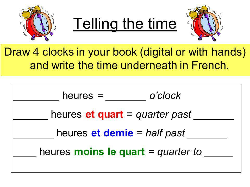 Telling the time Draw 4 clocks in your book (digital or with hands) and write the time underneath in French.
