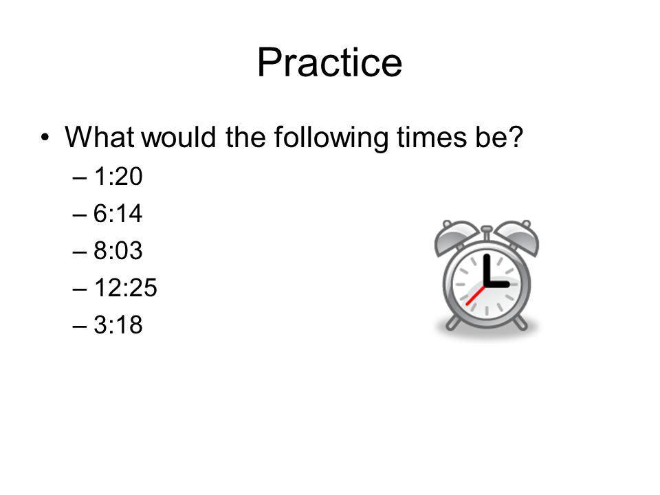 Practice What would the following times be 1:20 6:14 8:03 12:25 3:18