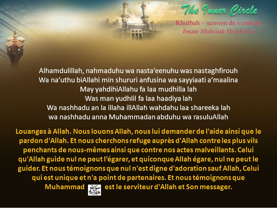 The Inner Circle Khutbah – sermon du vendredi. Imam Muhsinh Hendricks. Alhamdulillah, nahmaduhu wa nasta'eenuhu was nastaghfirouh.