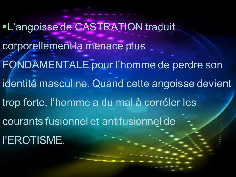 L'angoisse de CASTRATION traduit corporellement la menace plus FONDAMENTALE pour l'homme de perdre son identité masculine.