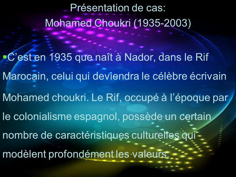 Présentation de cas: Mohamed Choukri (1935-2003) C'est en 1935 que naît à Nador, dans le Rif Marocain, celui qui deviendra le célèbre écrivain.