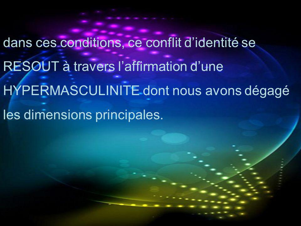 dans ces conditions, ce conflit d'identité se RESOUT à travers l'affirmation d'une HYPERMASCULINITE dont nous avons dégagé les dimensions principales.