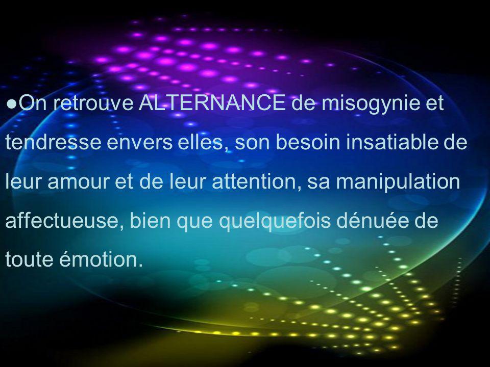●On retrouve ALTERNANCE de misogynie et tendresse envers elles, son besoin insatiable de leur amour et de leur attention, sa manipulation affectueuse, bien que quelquefois dénuée de toute émotion.