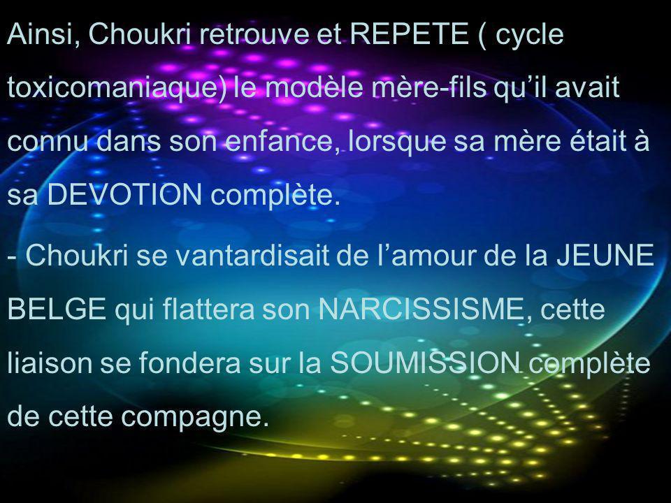 Ainsi, Choukri retrouve et REPETE ( cycle toxicomaniaque) le modèle mère-fils qu'il avait connu dans son enfance, lorsque sa mère était à sa DEVOTION complète.