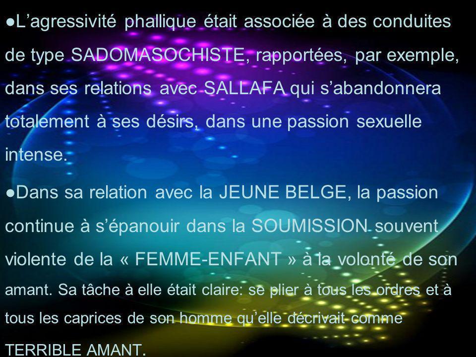●L'agressivité phallique était associée à des conduites de type SADOMASOCHISTE, rapportées, par exemple, dans ses relations avec SALLAFA qui s'abandonnera totalement à ses désirs, dans une passion sexuelle intense.