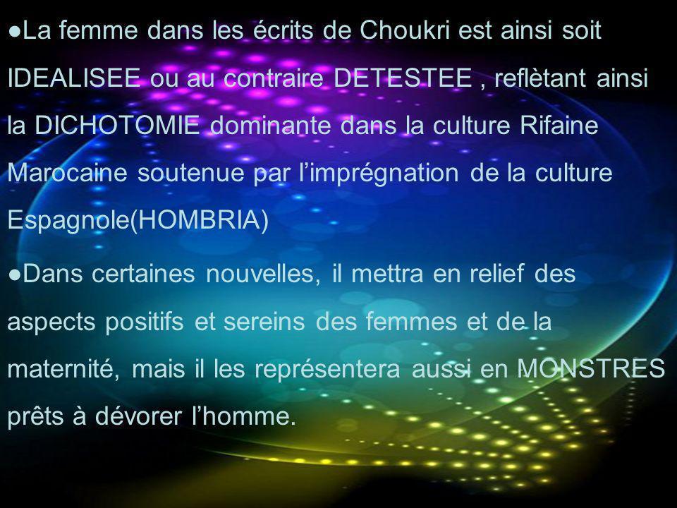 ●La femme dans les écrits de Choukri est ainsi soit IDEALISEE ou au contraire DETESTEE , reflètant ainsi la DICHOTOMIE dominante dans la culture Rifaine Marocaine soutenue par l'imprégnation de la culture Espagnole(HOMBRIA)