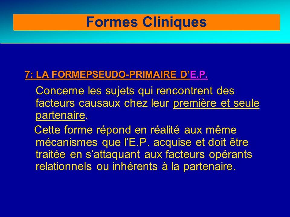 Formes Cliniques 7: LA FORMEPSEUDO-PRIMAIRE D'E.P. Concerne les sujets qui rencontrent des facteurs causaux chez leur première et seule partenaire.