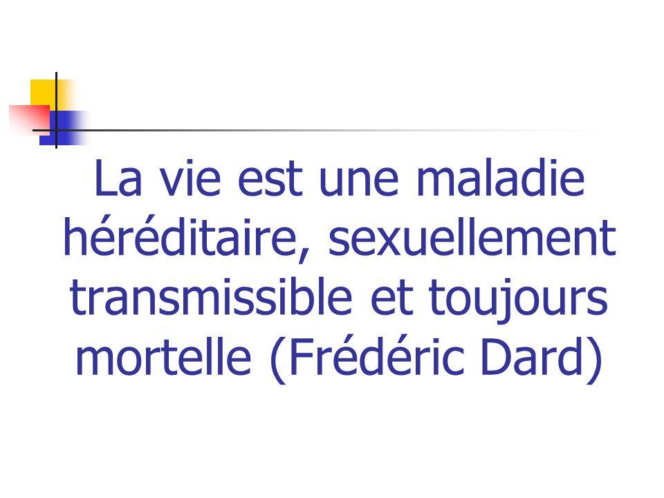 La vie est une maladie héréditaire, sexuellement transmissible et toujours mortelle (Frédéric Dard)