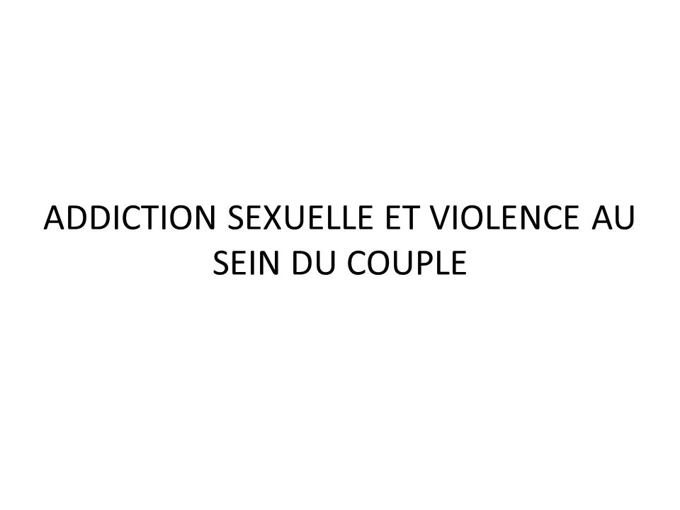 ADDICTION SEXUELLE ET VIOLENCE AU SEIN DU COUPLE