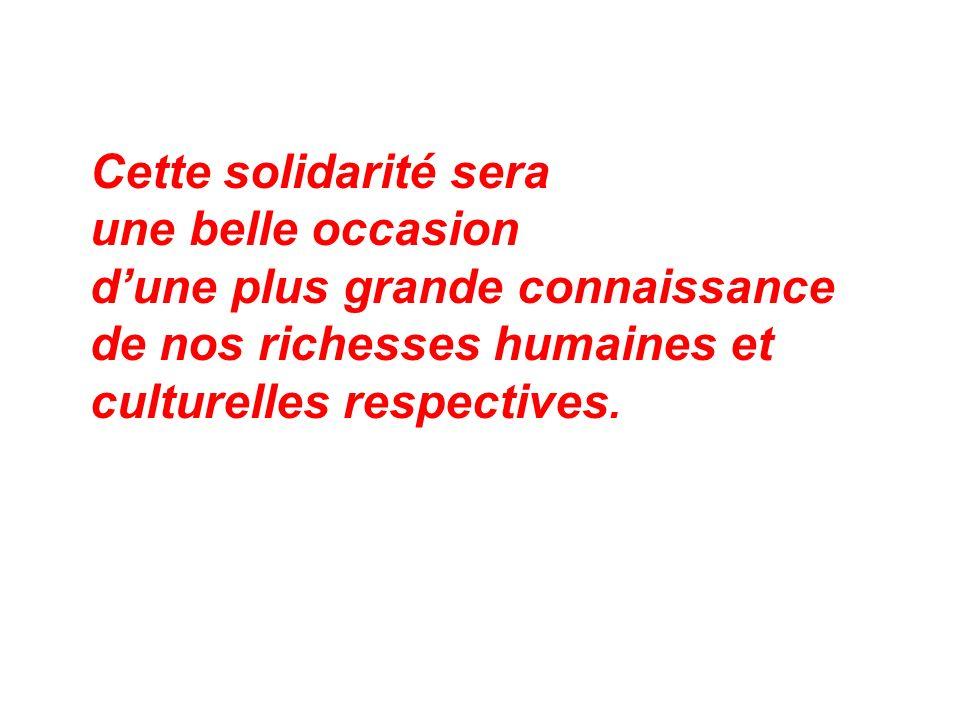 Cette solidarité sera une belle occasion. d'une plus grande connaissance. de nos richesses humaines et.