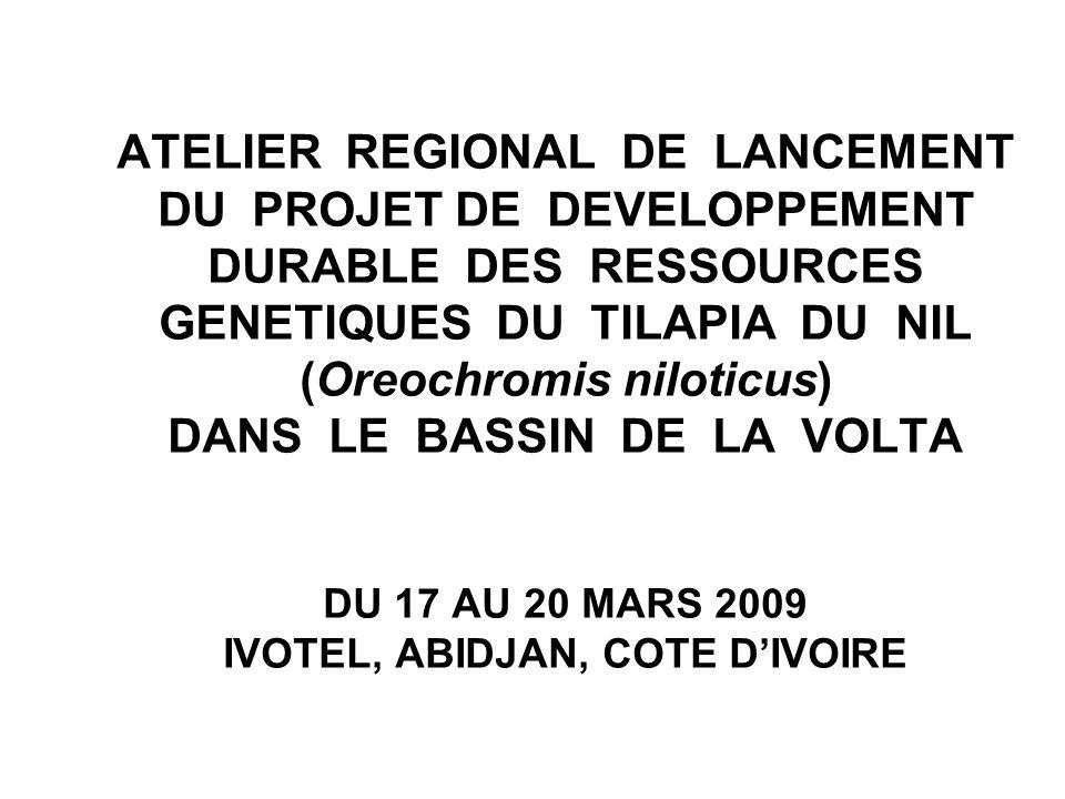 ATELIER REGIONAL DE LANCEMENT DU PROJET DE DEVELOPPEMENT DURABLE DES RESSOURCES GENETIQUES DU TILAPIA DU NIL (Oreochromis niloticus) DANS LE BASSIN DE LA VOLTA DU 17 AU 20 MARS 2009 IVOTEL, ABIDJAN, COTE D'IVOIRE