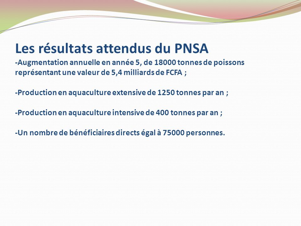 Les résultats attendus du PNSA -Augmentation annuelle en année 5, de 18000 tonnes de poissons représentant une valeur de 5,4 milliards de FCFA ; -Production en aquaculture extensive de 1250 tonnes par an ; -Production en aquaculture intensive de 400 tonnes par an ; -Un nombre de bénéficiaires directs égal à 75000 personnes.