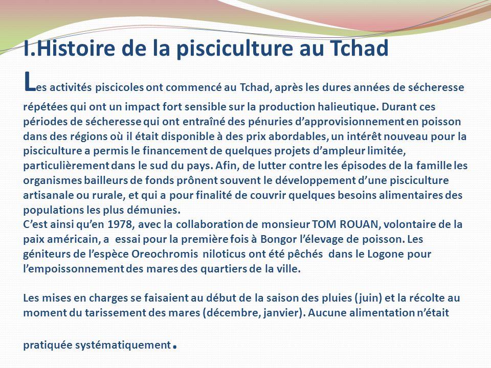 I.Histoire de la pisciculture au Tchad Les activités piscicoles ont commencé au Tchad, après les dures années de sécheresse répétées qui ont un impact fort sensible sur la production halieutique.