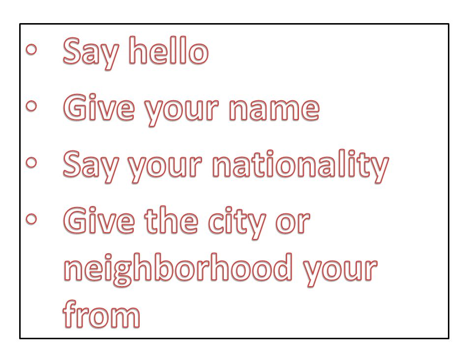 Say hello Give your name Say your nationality Give the city or neighborhood your from