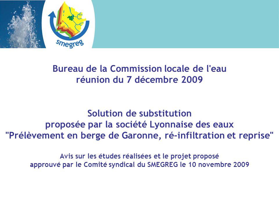 Bureau de la Commission locale de l eau réunion du 7 décembre 2009 Solution de substitution proposée par la société Lyonnaise des eaux Prélèvement en berge de Garonne, ré-infiltration et reprise Avis sur les études réalisées et le projet proposé approuvé par le Comité syndical du SMEGREG le 10 novembre 2009
