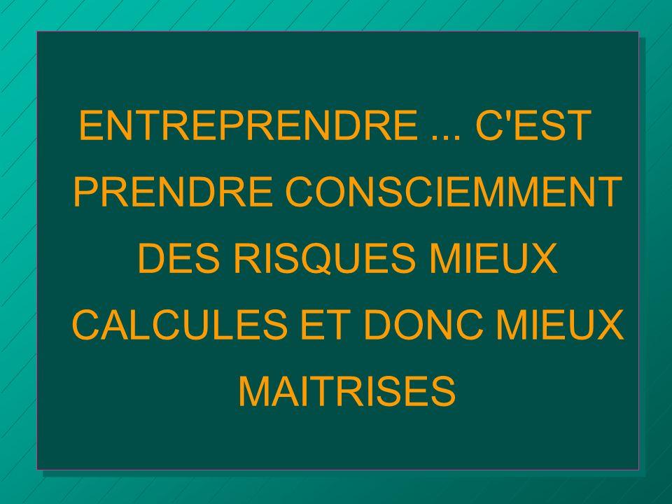 ENTREPRENDRE ... C EST PRENDRE CONSCIEMMENT DES RISQUES MIEUX CALCULES ET DONC MIEUX MAITRISES